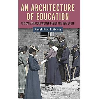 Architecture of Education African American Women Design the New South by Nieves & Angel David