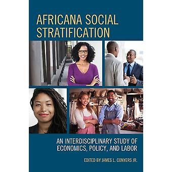 Africana Social Stratification An Interdisciplinary Study of Economics Policy and Labor by Conyers & James L. Jr.