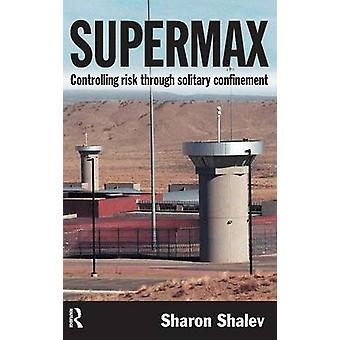 Supermax  Controlling Risk Through Solitary Confinement by Shalev & Sharon