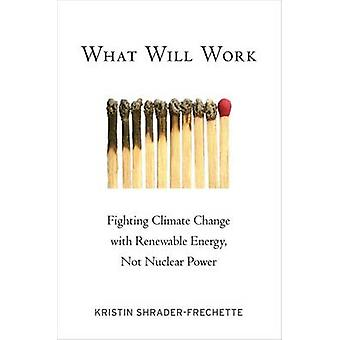 What Will Work Fighting Climate Change with Renewable Energy Not Nuclear Power by ShraderFrechette & Kristin