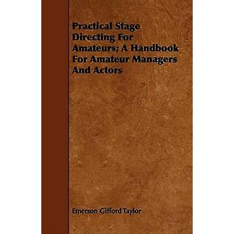 Practical Stage Directing For Amateurs A Handbook For Amateur Managers And Actors by Taylor & Emerson Gifford