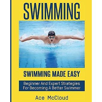 Swimming Swimming Made Easy Beginner and Expert Strategies For Becoming A Better Swimmer by McCloud & Ace