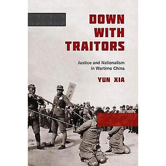 Down with Traitors - Justice and Nationalism in Wartime China by Yun X