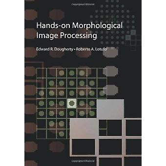 Hands-on Morphological Image Processing by Edward R. Dougherty - 9780