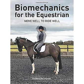 Biomechanics for the Equestrian - Move Well to Ride Well by Debbie Rol