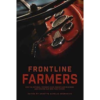 Frontline Farmers  How the National Farmers Union Resists Agribusiness and Creates Our New Food Future by Edited by Annette Aurelie Desmarais