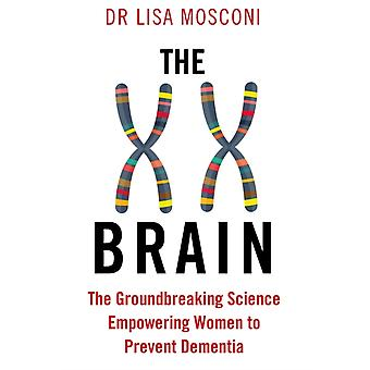 The XX Brain  The Groundbreaking Science Empowering Women to Prevent Dementia by Dr Lisa Mosconi