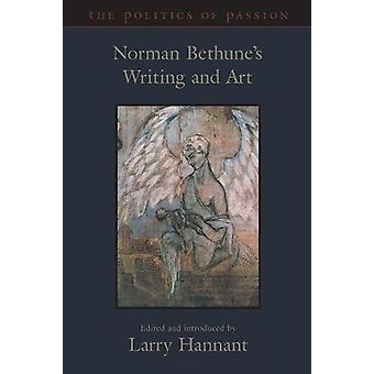 The Politics of Passion - Norman Bethune's Writing and Art by Norman B
