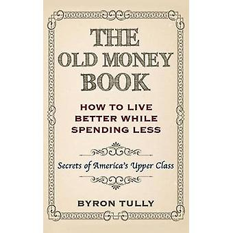The Old Money Book - How to Live Better While Spending Less - Secrets o