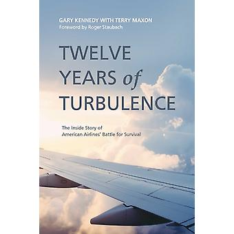 Twelve Years of Turbulence  The Inside Story of American Airlines Battle for Survival by Gary Kennedy & With Terry Maxon & Foreword by Roger Staubach