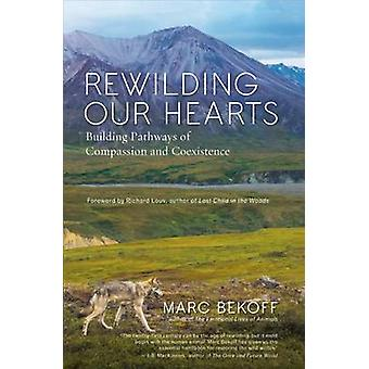 Rewilding Our Hearts Building Pathways of Compassion and Coexistence di Marc Bekoff