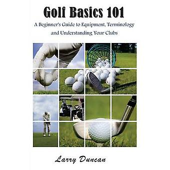 Golf Basics 101 A Beginners Guide to Equipment Terminology and Understanding Your Clubs by Duncan & Larry