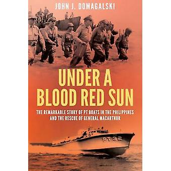 Under a Blood Red Sun The Remarkable Story of Pt Boats in the Philippines and the Rescue of General Macarthur par John J Domagalski