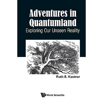 Adventures in Quantumland Exploring Our Unseen Reality by Ruth E Kastner