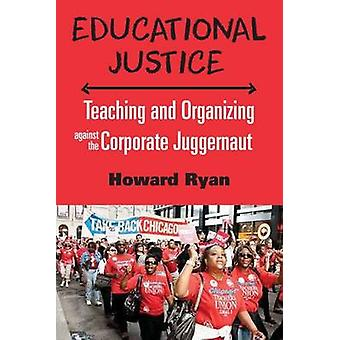 Educational Justice Teaching and Organizing Against the Corporate Juggernaut by Ryan & Howard
