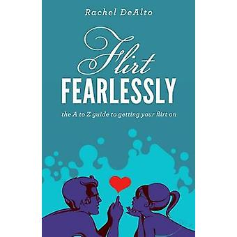 Flirt Fearlessly by Rachel DeAlto