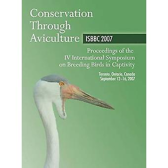 Conservation Through Aviculture ISBBC 2007 Proceedings of the IV International Symposium on Breeding Birds in Captivity by Lamont & M.