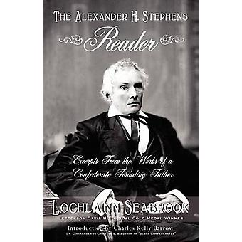 The Alexander H. Stephens Reader Excerpts From the Works of a Confederate Founding Father by Seabrook & Lochlainn