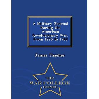 A Military Journal During the American Revolutionary War From 1775 to 1783  War College Series by Thacher & James