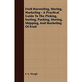 Fruit Harvesting Storing Marketing  A Practical Guide to the Picking Sorting Packing Storing Shipping and Marketing of Fruit by Waugh & F. A.