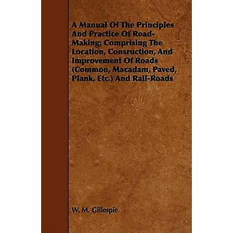 A Manual Of The Principles And Practice Of RoadMaking Comprising The Location Consruction And Improvement Of Roads Common Macadam Paved Plank Etc. And RailRoads by Gillespie & W. M.