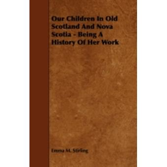 Our Children in Old Scotland and Nova Scotia  Being a History of Her Work by Stirling & Emma M.