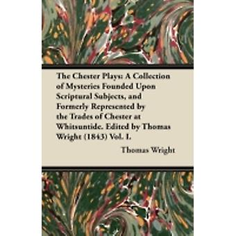 The Chester Plays A Collection of Mysteries Founded Upon Scriptural Subjects and Formerly Represented by the Trades of Chester at Whitsuntide. Edited by Thomas Wright 1843 Vol. I. by Wright & Thomas