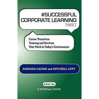 SUCCESSFUL CORPORATE LEARNING tweet Book04 Career Transition Training and Services That Work in Todays Environment by Safani & Barbara