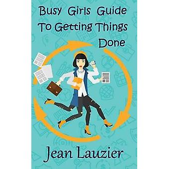Busy Girls Guide to Getting Things Done by Lauzier & Jean