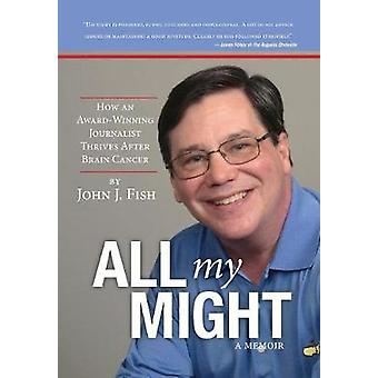 All my Might How an AwardWinning Journalist Thrives After Brain Cancer by Fish & John J