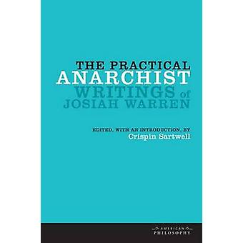 The Practical Anarchist - Writings of Josiah Warren by Crispin Sartwel