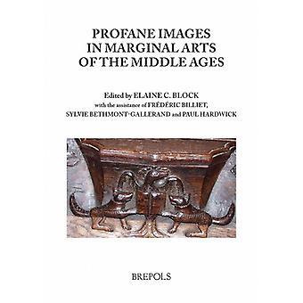 Profane Images in Marginal Arts of the Middle Ages by Elaine C Block