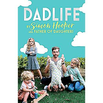 Dadlife - Family Tales from Instagram's Father of Daughters by Simon H