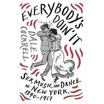 Everybody's Doin' It - Sex - Music - and Dance in New York - 1840-1917