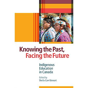 Knowing the Past Facing the Future  Indigenous Education in Canada by Edited by Sheila Carr Stewart