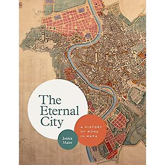 The Eternal City  A History of Rome in Maps by Jessica Maier