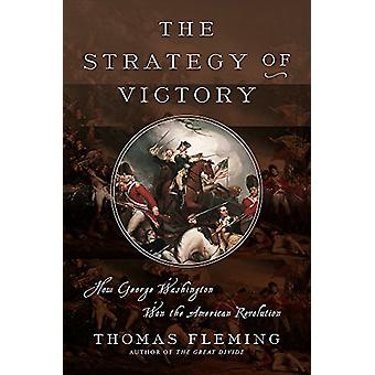 The Strategy of Victory - How General George Washington Won the Americ