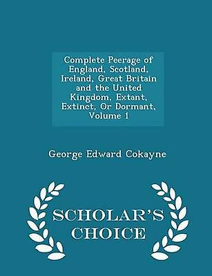 Complete Peerage of England Scotland Ireland Great Britain and the United Kingdom Extant Extinct Or Dormant Volume 1  Scholars Choice Edition by Cokayne & George Edward