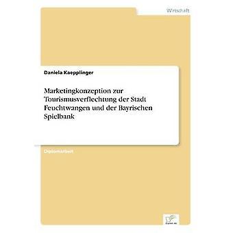 Marketingkonzeption Zur Tourismusverflechtung der Stadt Feuchtwangen Und der Bayrischen Spielbank von Kaepplinger & Daniela
