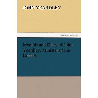 Memoir and Diary of John Yeardley Minister of the Gospel by Yeardley & John