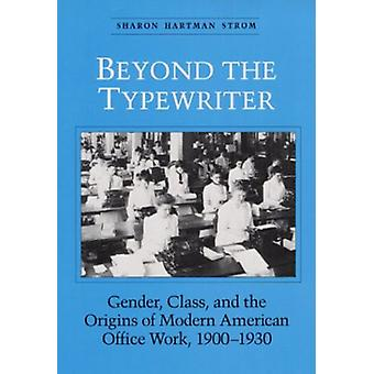 BEYOND THE TYPEWRITER - GENDER - CLASS - AND THE ORIGINS OF MODER by S