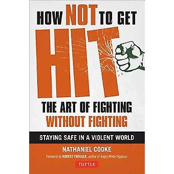 How Not to Get Hit - The Art of Fighting Without Fighting by Nathaniel