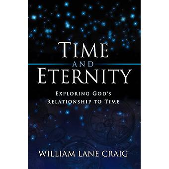 Time and Eternity - Exploring God's Relationship to Time by William La