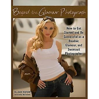 Beyond the Glamour Photograph - How to Get Started and be Successful a