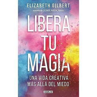 Libera Tu Magia / Big Magic by Elizabeth Gilbert - 9781941999998 Book