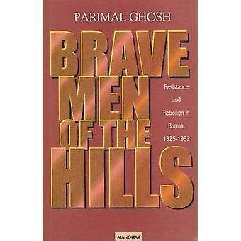 Brave Men of the Hills - Resistance and Rebellion in Burma 1825-1932 b