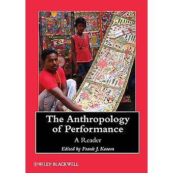 The Anthropology of Performance - A Reader by Frank J. Korom - 9781118
