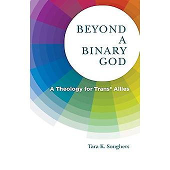 Beyond a Binary God - A Theology for Trans* Allies by Tara K. Soughers