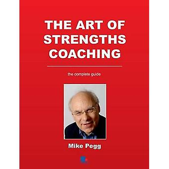 The Art of Strengths Coaching The Complete Guide de Pegg et Mike