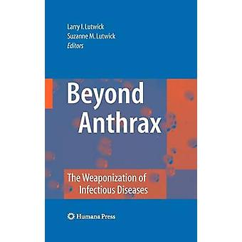 Beyond Anthrax The Weaponization of Infectious Diseases by Lutwick & Larry I.